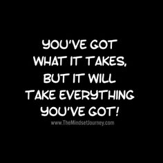 You've got what it takes, but it will take everything you've got! The Mindset Journey