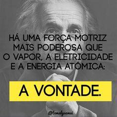 """""""Há uma força motriz mais poderosa que o vapor, a eletricidade e a energia atômica: A VONTADE.""""  Instagram @temalguemai"""