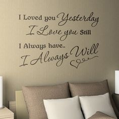 I loved you yesterday, I love you still. I always have and I always will. Another saying that I want in the house, maybe over the mantle with a canvas shot of us on our wedding day? The possibilities are endless, and just having it around will make my heart go pitter-patter when I see it.