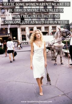 Maybe some women aren't meant to be tamed. Maybe they need to run free, until they find someone just as wild to run with. - Carrie Bradshaw