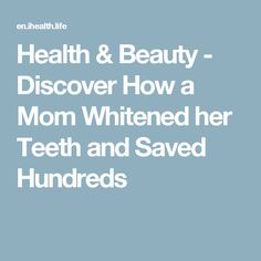 Health & Beauty - Discover How a Mom Whitened her Teeth and Saved Hundreds