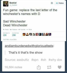 That's it, that's Supernatural. You just need to replace the last letter of the Winchester's names with D and there you have the perfect summary of the show. Sammy Supernatural, Supernatural Quotes, Castiel, Supernatural Bloopers, Supernatural Tattoo, Sherlock Quotes, Supernatural Wallpaper, Fandoms, Nos4a2