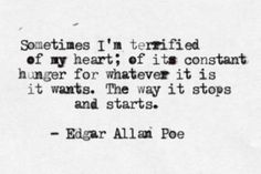 """""""Sometimes I'm terrified of my heart; of its constant hunger for whatever it is it wants. The way it stops and starts."""" - Edgar Allen Poe"""