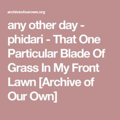 any other day - phidari - That One Particular Blade Of Grass In My Front Lawn [Archive of Our Own]