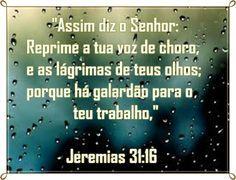 Assim diz o Senhor: Reprime a tua voz de choro, e as lágrimas de teus olhos; porque há galardão para o teu trabalho, diz o Senhor, pois eles voltarão da terra do inimigo. E há esperança quanto ao teu futuro, diz o Senhor, porque teus filhos voltarão para os seus termos. Jeremias 31:16-17