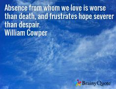 Absence from whom we love is worse than death, and frustrates hope severer than despair. William Cowper