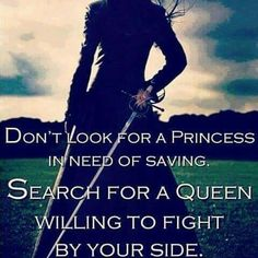 Don't look for a princess in need of saving. Search for a queen willing to fight by your side.