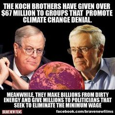 The Koch brothers have given over $67 Million to groups that promote climate change denial. Meanwhile, they make billions from dirty energy and give millions to politicians that seek to eliminate the minimum wage.