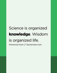 #Science Is Organized #knowledge. Wisdom Is Organized Life.