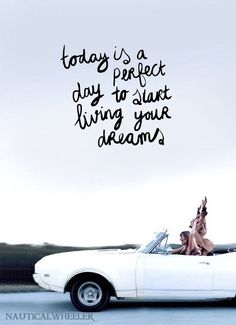 Today is a perfect day to start living your dreams.