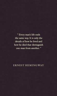 "Quote: ""Every man's life ends the same way. It is only the details of how he lived and how he died that distinguish one man from another."" Ernest Hemingway #quotes #genealogy"
