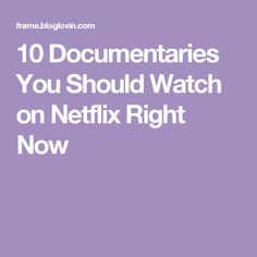 10 Documentaries You Should Watch on Netflix Right Now