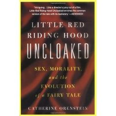 Little Red Riding Hood Uncloaked: Sex, Morality, And The Evolution Of A Fairy Tale by Catherine Orenstein