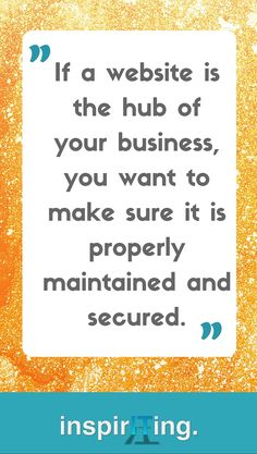 If a website is the hub of your business, you want to make sure it is properly maintained and secured.