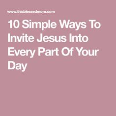 10 Simple Ways To Invite Jesus Into Every Part Of Your Day