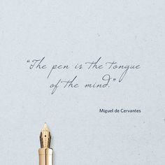"""The pen is the tongue of the mind."" ― Miguel de Cervantes"