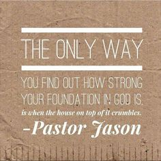 The only way you find out how strong your foundation in God IS is when the house on top of it crumbles.  Pastor Jason by towerhillchurch