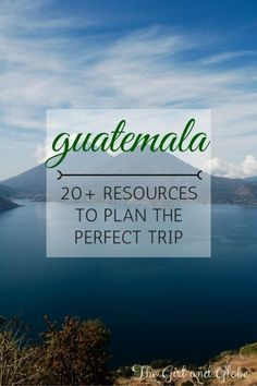 Complete Guatemala Travel Guide: 20+ Resources to Plan a Trip