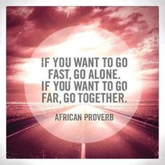 """""""If you want to go fast, go alone. If you want to go far, go together."""" -African Proverb"""