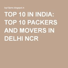 TOP 10 IN INDIA: TOP 10 PACKERS AND MOVERS IN DELHI NCR