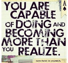 You are capable of doing and becoming more than you realize.