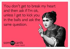 You don't get to break my heart and then ask if I'm ok, unless I get to kick you in the balls and ask the same question.