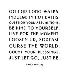 go for long walks. indulge in hot baths. question your assumptions. be kind to yourself. live for the moment. loosen up. scream. curse the world. count your blessings. just let go. just be. -carol shields