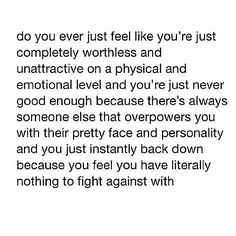 Do you ever just feel like your just completely worthless and unattractive on a physical and emotional level and your just never good enough? The Words, Worthless Quotes, Quotes About Feeling Worthless, I Feel Worthless, How I Feel, How Are You Feeling, Depression Quotes, Depression Help, In My Feelings
