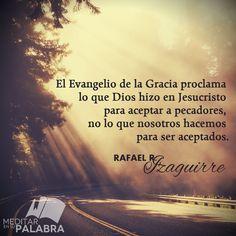 """""""El Evangelio de la Gracia proclama lo que Dios hizo en Jesucristo para aceptar a pecadores, no lo que nosotros hacemos para ser aceptados"""". ~ Rafael R. Izaguirre"""