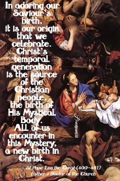 """""""In adoring our Saviour's birth,it is our origin that we celebrate.Christ's temporal generationis the source of the Christian people,the birth of His Mystical Body.All of us encounter in this Mystery,a new birth in Christ.""""St Pope Leo the Great (400-461)Father & Doctor of the Church"""