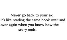 Never go back to your ex. It's like reading the same book over and ...