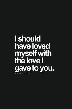 Always. Love should be something that comes from the overflow of one's self... of one's self-love.