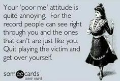 Your poor me attitude is quite annoying. For the record people can see right through you and the ones that cant are just like you. Quit playing the victim. Get over it! Great Quotes, Quotes To Live By, Funny Quotes, Inspirational Quotes, Awesome Quotes, Get Over It Quotes, Grow Up Quotes, Hot Quotes, Epic Quotes