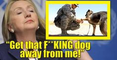 """Hillary-hates-dogs: Hillary Clinton to K9 Handler, """"Get That F**KING Dog Away From Me""""!!!"""