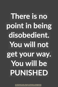 There is no point in being disobedient. You will be PUNISHED Freaky Quotes, Naughty Quotes, Mistress Quotes, Dominant Master, Daddys Girl Quotes, Submission Quotes, Submarine Quotes, Dominant Quotes, Quotes To Live By