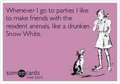Story of my life. It you don't have animals I don't want to come to your party.