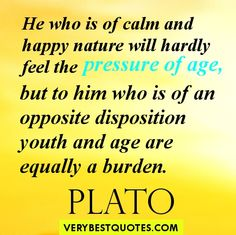 He who is of calm and happy nature will hardly feel the pressure of age, but to him who is of an opposite disposition youth and age are equally a burden. Plato