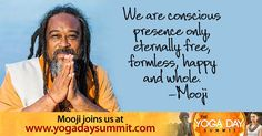 "2016 Yoga Day Summit ""We are conscious presence only, eternally free, formless, happy and whole."" - Mooji  Discover the ancient roots of yoga and its modern transformations while you immerse yourself in your own personal yoga retreat. Join 20+ top teachers for a no-cost online event, June 21, celebrating the UN International Day of Yoga at: http://yogadaysummit.com/?utm_source=pinterest&utm_medium=social&utm_campaign=2016yds"