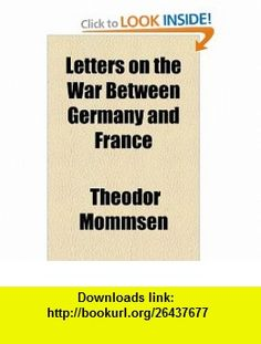 Letters on the War Between Germany and France (9781154959093) Theodor Mommsen , ISBN-10: 1154959090  , ISBN-13: 978-1154959093 ,  , tutorials , pdf , ebook , torrent , downloads , rapidshare , filesonic , hotfile , megaupload , fileserve