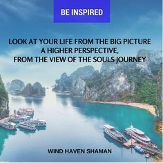 When you face problems in life, look at it from a higher perspective, the big picture. Wind Haven Shaman