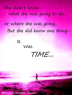 It was TIME     tags: quote inspiration mother daughter live life nature quotes women's empowerment