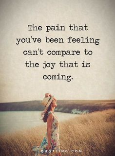 Quotes The pain that you've been feeling can't compare to the joy that is coming.