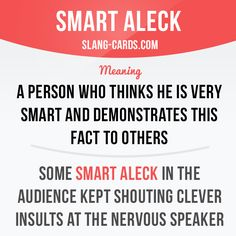 "slangcards: "" ""Smart aleck"" means a person who thinks he is very smart and demonstrates this fact to others. Example: Some smart aleck in the audience kept shouting clever insults at the nervous speaker. Get our apps for learning English:..."