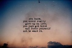 You know, you never really give up on love, you just get tired and force yourself not to want it.