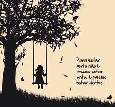 <p></p><p>Para estar perto não é preciso estar junto, é preciso estar dentro.</p>