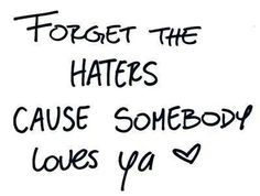 forget the haters cause somebody loves ya