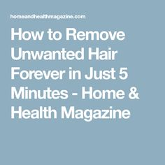 How to Remove Unwanted Hair Forever in Just 5 Minutes - Home & Health Magazine