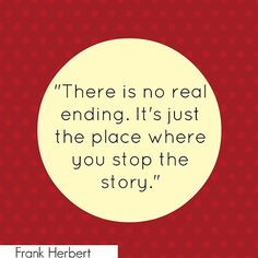 """There is no real ending. It's just the place where you stop the story"" --Frank Herbert"