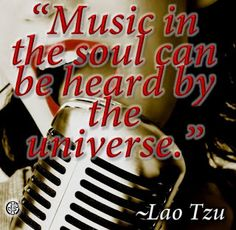 """""""Music in the soul can be heard by the universe."""" --Lao Tzu"""
