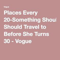 Places Every 20-Something Should Travel to Before She Turns 30 - Vogue